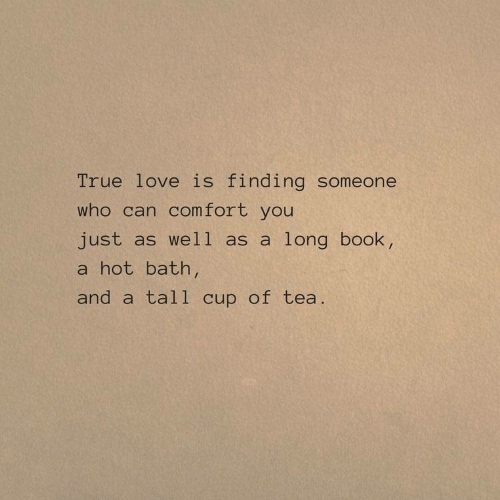 Love, True, and Book: True love is finding someone  who can comfort you  just as well as a long book,  a hot bath  and a tall cup of tea.
