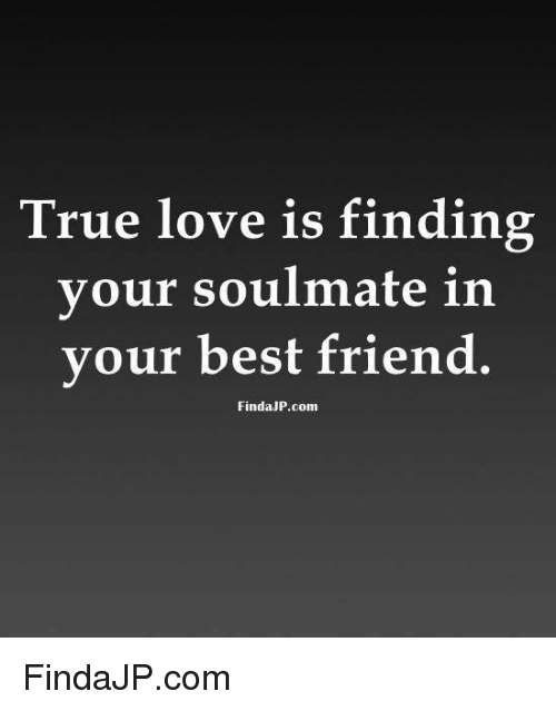 Best Friend Love And Memes True Is Finding Your Soulmate In