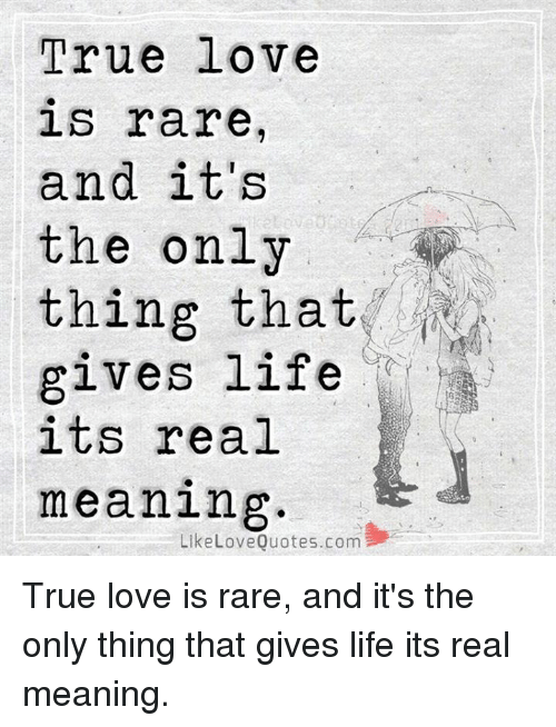 True Love Is Rare And It S The Only Thing That Gives Life Its Real