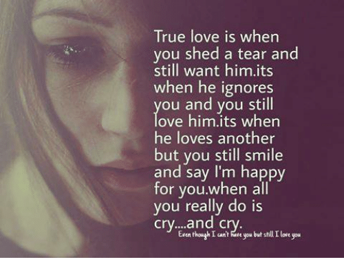 True Love Is When You Shed A Tear And Still Want Himits When He Ignores Ou And You Still Ove Himits Whern He Loves Another But You Still Smile And Say I M