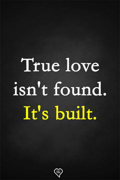 Love, Memes, and True: True love  isn't found.  It's built.