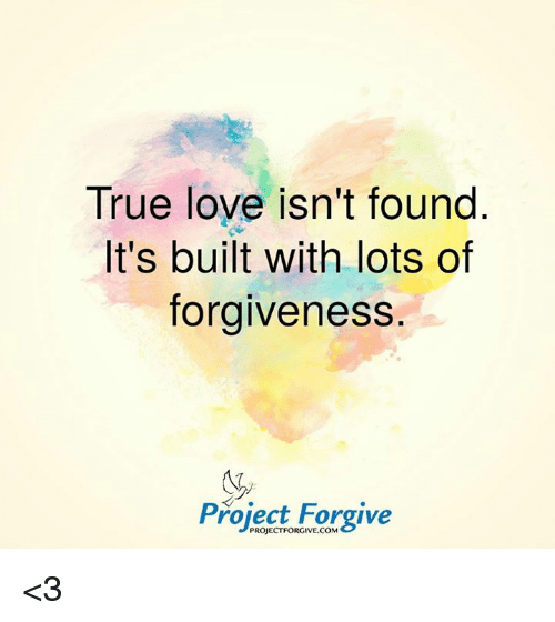 True Love Isn't Found It's Built With Lots Of Forgiveness