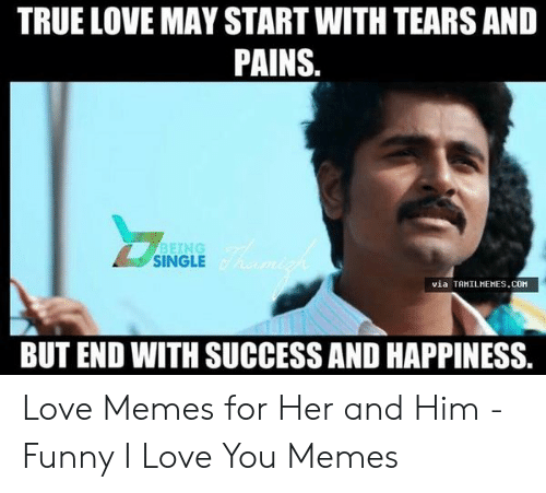 True Love May Start With Tears And Pains Single Via Tahilhehescom But End With Success And Happiness Love Memes For Her And Him Funny I Love You Memes Funny Meme