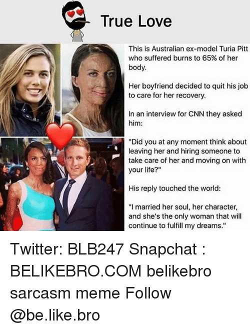 "Be Like, cnn.com, and Life: True Love  This is Australian ex-model Turia Pitt  who suffered burns to 65% of her  body.  Her boyfriend decided to quit his job  to care for her recovery.  In an interview for CNN they asked  him:  ""Did you at any moment think about  leaving her and hiring someone to  take care of her and moving on with  your life?""  His reply touched the world:  ""I married her soul, her character,  and she's the only woman that will  continue to fulfill my dreams."" Twitter: BLB247 Snapchat : BELIKEBRO.COM belikebro sarcasm meme Follow @be.like.bro"