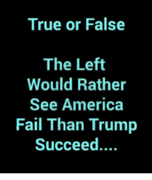 True or False the Left Would Rather See America Fail Than Trump