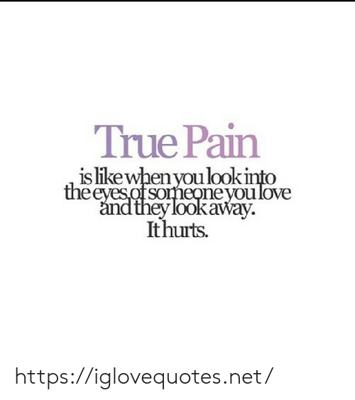 Love, True, and Pain: True Pain  is likewhen you lookinto  theeyes of someoneyou love  and they lookaway.  Ithurts. https://iglovequotes.net/