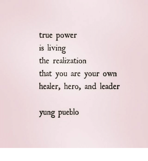 True, Power, and Living: true power  is living  the realization  that you are your own  healer, hero, and leader  yung pueblo