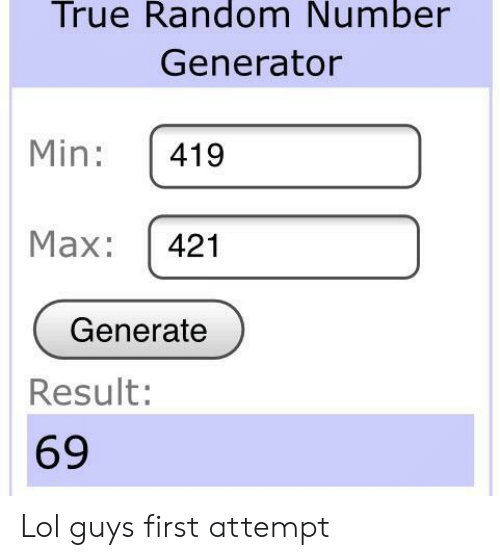 Lol, True, and Random: True Random Number  Generator  Min: 419  Max: 421  Generate  Result:  69 Lol guys first attempt