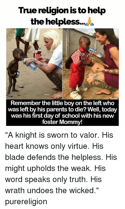 """Blade, Memes, and Parents: True religion is to help  the helpless  Remember the little boy on the left who  was left by his parents to die? Well, today  was his first day of school with his new  foster Mommy! """"A knight is sworn to valor. His heart knows only virtue. His blade defends the helpless. His might upholds the weak. His word speaks only truth. His wrath undoes the wicked."""" purereligion"""
