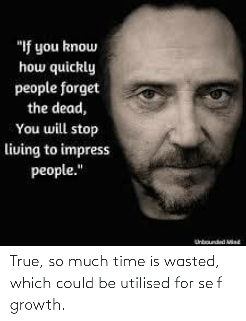 True, Time, and For: True, so much time is wasted, which could be utilised for self growth.