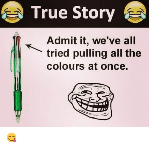 Memes, True, and True Story: True Story  Admit it, we've all  tried pulling all the  colours at once. 😋