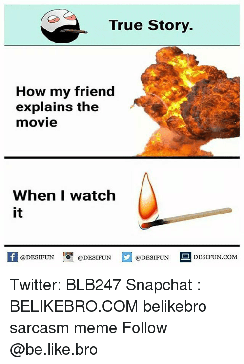 Be Like, Meme, and Memes: True Story.  How my friend  explains the  movie  When I watch  it  ODESIFUNDESIFUNDESIDESIFUN.COM  @DESIFUN ■ ESIFUN.COM Twitter: BLB247 Snapchat : BELIKEBRO.COM belikebro sarcasm meme Follow @be.like.bro