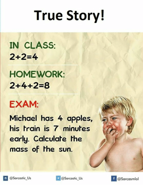 Sun, The Sun, and Class: True Story!  IN CLASS:  2+2-4  HOMEWORK:  2+4+2-8  EXAM:  Michael has 4 apples  his train is 7 minutes  early. Calculate the  mass of the sun.  If @Sarcastic Us  @Sarcastic Us  asarcasmlol