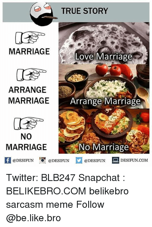 Be Like, Love, and Marriage: TRUE STORY  MARRIAGE  Love Marriage  ARRANGE  MARRIAGE  Arrange Marriage  NO  MARRIAGE  No Marriage  1  @DESIFUN @DESIFUN @DESIFUN-DESIFUN.COM Twitter: BLB247 Snapchat : BELIKEBRO.COM belikebro sarcasm meme Follow @be.like.bro