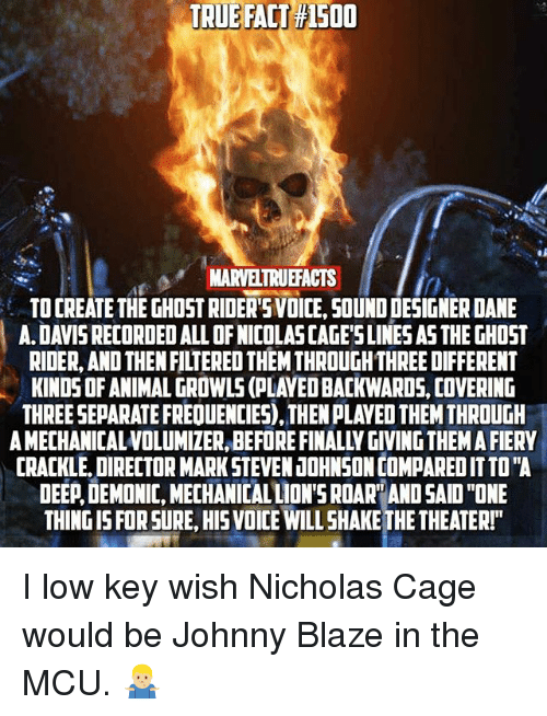 "Ghost Rider , Low Key, and Memes: TRUE  TRUE FALT #1500  FACT  150  MARVELTRUEFACTS  TO CREATE THE GHOST RIDERSVOICE, SOUND DESIGNER DANE  A. DAVIS RECORDED ALL OF NICOLAS CAGE'SLINES AS THE GHOST  RIDER, AND THEN FILTERED THEM THROUGH THREE DIFFERENT  KINDS OF ANIMAL GROWLS (PLAYED BACKWARDS, COVERING  THREE SEPARATE FREQUENCIES), THEN PLAYED THEM THROUGH  A MECHANICALVOLUMIZER, BEFORE FINALLY GIVING THEM A FIERY  CRACKLE, DIRECTOR MARK STEVEN JOHNSON COMPARED IT TO""A  DEEP,DEMONIC, MECHANICAL LION'S ROAR AND SAID ""ONE  THING IS FOR SURE, HIS VOICE WILL SHAKE THE THEATER!""  0 I low key wish Nicholas Cage would be Johnny Blaze in the MCU. 🤷🏼‍♂️"