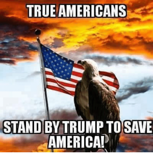 TRUEAMERICANS STAND BY TRUMP TO SAVE AMERICA! | America Meme on ME.ME