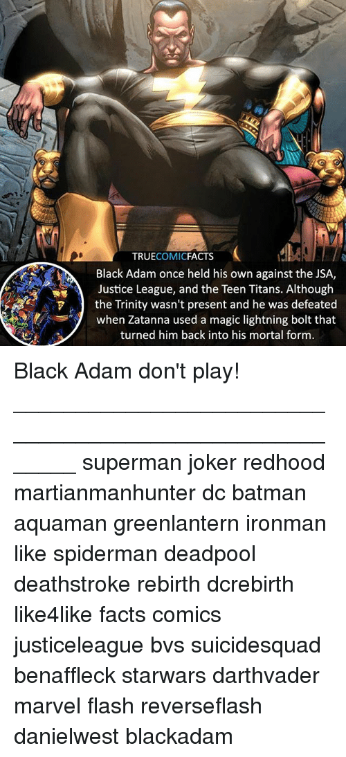 Batman, Facts, and Joker: TRUECOMICFACTS  Black Adam once held his own against the JSA,  Justice League, and the Teen Titans. Although  the Trinity wasn't present and he was defeated  when Zatanna used a magic lightning bolt that  turned him back into his mortal form Black Adam don't play! ⠀_______________________________________________________ superman joker redhood martianmanhunter dc batman aquaman greenlantern ironman like spiderman deadpool deathstroke rebirth dcrebirth like4like facts comics justiceleague bvs suicidesquad benaffleck starwars darthvader marvel flash reverseflash danielwest blackadam