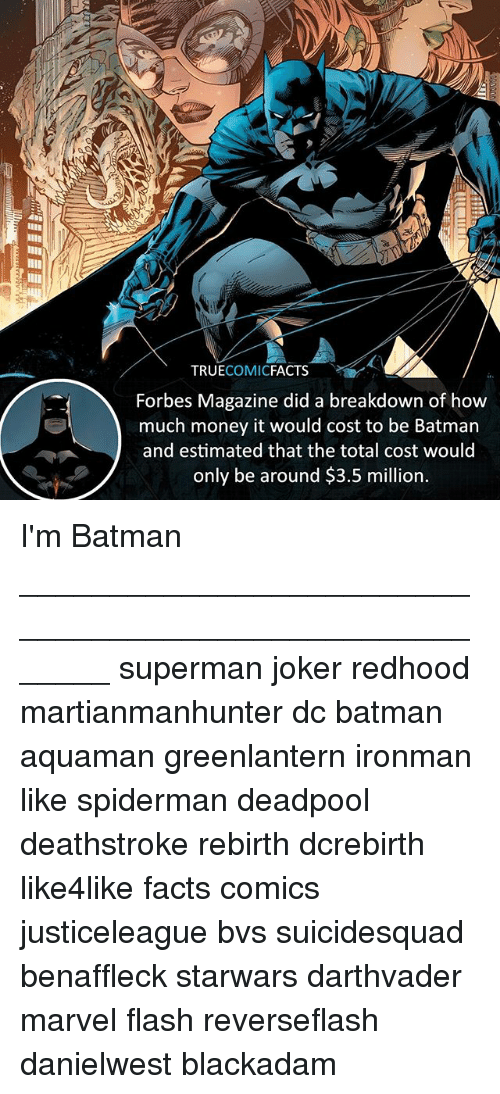 Batman, Facts, and Joker: TRUECOMICFACTS  Forbes Magazine did a breakdown of how  much money it would cost to be Batman  and estimated that the total cost would  only be around $3.5 million. I'm Batman ⠀_______________________________________________________ superman joker redhood martianmanhunter dc batman aquaman greenlantern ironman like spiderman deadpool deathstroke rebirth dcrebirth like4like facts comics justiceleague bvs suicidesquad benaffleck starwars darthvader marvel flash reverseflash danielwest blackadam