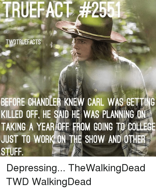 College, Memes, and Work: TRUEFAC  TWTRUEFACTS  BEFORE CHANDLER KNEW CARL WAS GETTNG  KILLED OFF. HE SAID HE WAS PLANNING ON  TAKING A YEAR OFF FROM GOING TO COLLEGE  JUST TO WORK-ON THE SHOW AND OTHER  STUFF Depressing... TheWalkingDead TWD WalkingDead