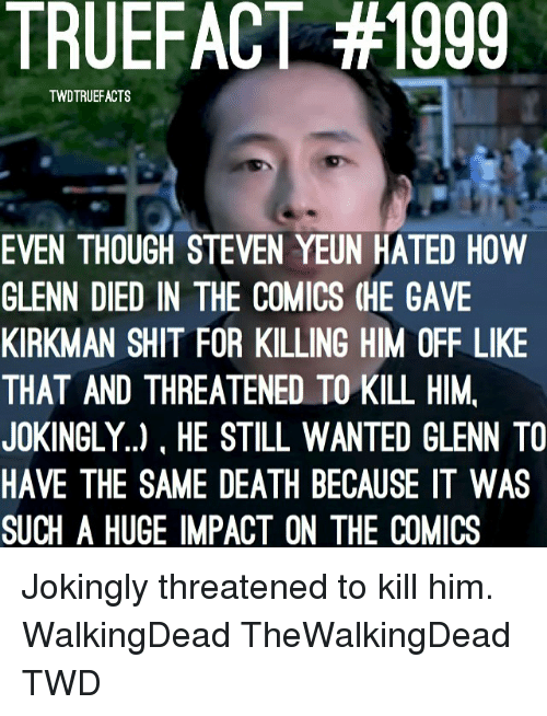 Memes, Death, and Comics: TRUEFACT #1999  TWDTRUEFACTS  EVEN THOUGH STEVEN YEUN HATED HOW  GLENN DIED IN THE COMICS (HE GAVE  KIRKMAN SHIT FOR KILLING HIM OFF LIKE  THAT AND THREATENED TO KILL HIM,  JOKINGLY..), HE STILL WANTED GLENN TO  HAVE THE SAME DEATH BECAUSE IT WAS  SUCH A HUGE IMPACT ON THE COMICS Jokingly threatened to kill him. WalkingDead TheWalkingDead TWD