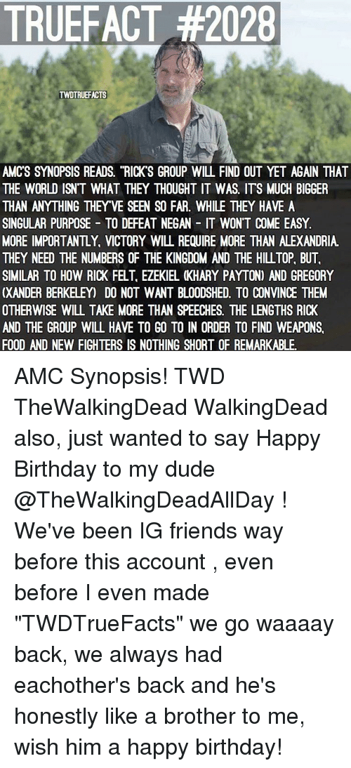 """Memes, Happy Birthday, and Victorious: TRUEFACT #2028  TWDTRUEFACTS  AMCS SYNOPSIS READS. """"RICK S GROUP WILL FIND OUT YET AGAIN THAT  THE WORLD ISN'T WHAT THEY THOUGHT IT WAS. ITS MUCH BIGGER  THAN ANYTHING THEYVE SEEN SO FAR. WHILE THEY HAVE A  SINGULAR PURPOSE TO DEFEAT NEGAN IT WONT COME EASY.  MORE IMPORTANTLY VICTORY WILL REQUIRE MORE THAN ALEXANDRIA  THEY NEED THE NUMBERS OF THE KINGDOM AND THE HILL TOP, BUT.  SIMILAR TO HOW RICK FELT, EZEKIEL KHARY PAYTON) AND GREGORY  XANDER BERKELEY DO NOT WANT BLOODSHED. TO CONVINCE THEM  OTHERWISE WILL TAKE MORE THAN SPEECHES. THE LENGTHS RICK  AND THE GROUP WILL HAVE TO GO TO IN ORDER TO FIND WEAPONS.  FOOD AND NEW FIGHTERS IS NOTHING SHORT OF REMARKABLE. AMC Synopsis! TWD TheWalkingDead WalkingDead also, just wanted to say Happy Birthday to my dude @TheWalkingDeadAllDay ! We've been IG friends way before this account , even before I even made """"TWDTrueFacts"""" we go waaaay back, we always had eachother's back and he's honestly like a brother to me, wish him a happy birthday!"""