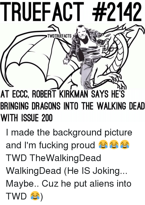 Memes, 🤖, and Twd: TRUEFACT #2142  TWDTRUEFACTS  AT ECCC ROBERT KIRKMAN SAYS HES  BRINGING DRAGONS INTO THE WALKING DEAD  WITH ISSUE 200 I made the background picture and I'm fucking proud 😂😂😂 TWD TheWalkingDead WalkingDead (He IS Joking... Maybe.. Cuz he put aliens into TWD 😂)