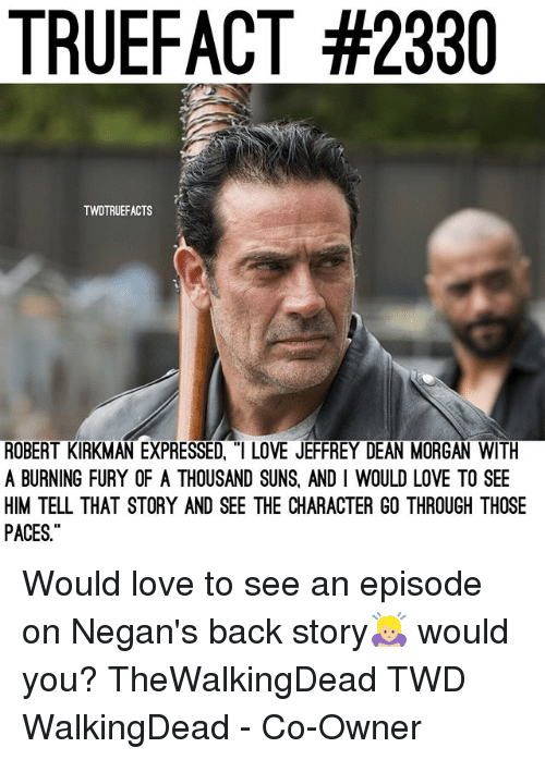 """Love, Memes, and Back: TRUEFACT #2330  TWDTRUEFACTS  ROBERT KIRKMAN EXPRESSED, """"I LOVE JEFFREY DEAN MORGAN WITH  A BURNING FURY OF A THOUSAND SUNS, AND I WOULD LOVE TO SEE  HIM TELL THAT STORY AND SEE THE CHARACTER GO THROUGH THOSE  PACES Would love to see an episode on Negan's back story🙇🏼♀️ would you? TheWalkingDead TWD WalkingDead - Co-Owner"""