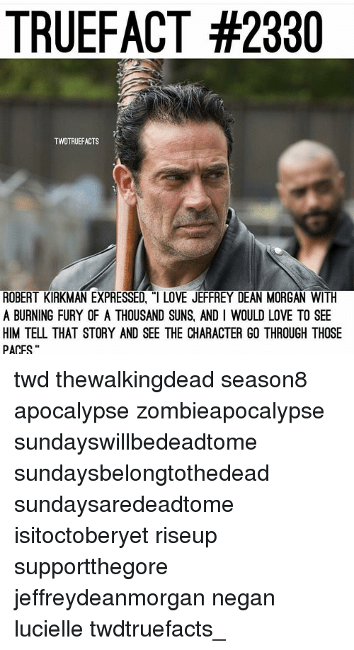 """Love, Memes, and 🤖: TRUEFACT #2330  TWDTRUEFACTS  ROBERT KIRKMAN EXPRESSED, """"I LOVE JEFFREY DEAN MORGAN WITH  A BURNING FURY OF A THOUSAND SUNS, AND I WOULD LOVE TO SEE  HIM TELL THAT STORY AND SEE THE CHARACTER GO THROUGH THOSE  PACES twd thewalkingdead season8 apocalypse zombieapocalypse sundayswillbedeadtome sundaysbelongtothedead sundaysaredeadtome isitoctoberyet riseup supportthegore jeffreydeanmorgan negan lucielle twdtruefacts_"""