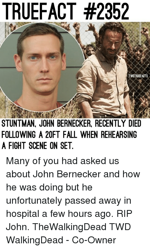 Fall, Memes, and Hospital: TRUEFACT #2352  TWDTRUEFACTS  STUNTMAN, JOHN BERNECKER, RECENTLY DIED  FOLLOWING A 20FT FALL WHEN REHEARSING  A FIGHT SCENE ON SET Many of you had asked us about John Bernecker and how he was doing but he unfortunately passed away in hospital a few hours ago. RIP John. TheWalkingDead TWD WalkingDead - Co-Owner
