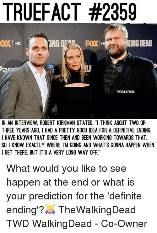 """Memes, Good, and What Is: TRUEFACT #2359  OXHD  ING  FOXIH  ING DEAD  30  OUR W  TWDTRUEFACTS  IN AN INTERVIEW, ROBERT KIRKMAN STATED, """"I THINK ABOUT TWO OR  THREE YEARS AGO, I HAD A PRETTY GOOD IDEA FOR A DEFINITIVE ENDING.  I HAVE KNOWN THAT SINCE THEN AND BEEN WORKING TOWARDS THAT  SO I KNOW EXACTLY WHERE IM GOING AND WHATS GONNA HAPPEN WHEN  I GET THERE, BUT ITS A VERY LONG WAY OFF."""" What would you like to see happen at the end or what is your prediction for the 'definite ending'?🙇🏼♀️ TheWalkingDead TWD WalkingDead - Co-Owner"""