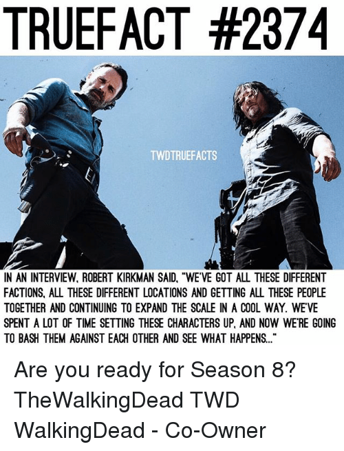 """Memes, Cool, and Time: TRUEFACT #2374  TWDTRUEFACTS  N AN INTERVIEW, ROBERT KIRKMAN SAID, """"WE'VE GOT ALL THESE DIFFERENT  FACTIONS, ALL THESE DIFFERENT LOCATIONS AND GETTING ALL THESE PEOPLE  TOGETHER AND CONTINUING TO EXPAND THE SCALE IN A COOL WAY. WEVE  SPENT A LOT OF TIME SETTING THESE CHARACTERS UP, AND NOW WE'RE GOING  TO BASH THEM AGAINST EACH OTHER AND SEE WHAT HAPPENS.. Are you ready for Season 8? TheWalkingDead TWD WalkingDead - Co-Owner"""