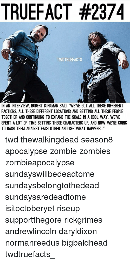 "Memes, Zombies, and Cool: TRUEFACT #2374  TWDTRUEFACTS  N AN INTERVIEW, ROBERT KIRKMAN SAID, ""WE'VE GOT ALL THESE DIFFERENT  FACTIONS, ALL THESE DIFFERENT LOCATIONS AND GETTING ALL THESE PEOPLE  TOGETHER AND CONTINUING TO EXPAND THE SCALE IN A COOL WAY. WEVE  SPENT A LOT OF TIME SETTING THESE CHARACTERS UP, AND NOW WE'RE GOING  TO BASH THEM AGAINST EACH OTHER AND SEE WHAT HAPPENS. twd thewalkingdead season8 apocalypse zombie zombies zombieapocalypse sundayswillbedeadtome sundaysbelongtothedead sundaysaredeadtome isitoctoberyet riseup supportthegore rickgrimes andrewlincoln daryldixon normanreedus bigbaldhead twdtruefacts_"