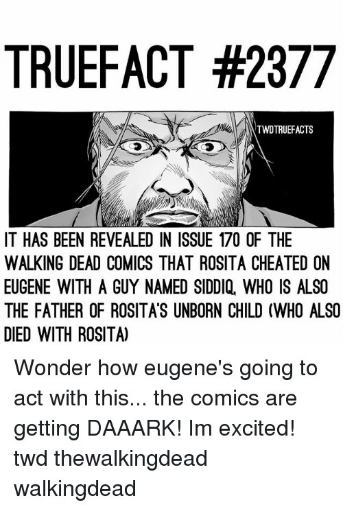 Memes, The Walking Dead, and Walking Dead: TRUEFACT #2377  TWDTRUEFACTS  IT HAS BEEN REVEALED IN ISSUE 170 OF THE  WALKING DEAD COMICS THAT ROSITA CHEATED ON  EUGENE WITH A GUY NAMED SIDDIQ, WHO IS ALSO  THE FATHER OF ROSITA'S UNBORN CHILD (WHO ALSO  DIED WITH ROSITA) Wonder how eugene's going to act with this... the comics are getting DAAARK! Im excited! twd thewalkingdead walkingdead