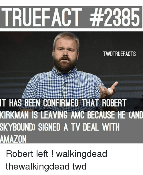 Amazon, Memes, and Been: TRUEFACT #2385  TWDTRUEFACTS  IT  HAS BEEN CONFIRMED THAT ROBERT  KIRKMAN  IS LEAVING AMC BECAUSE HE (AND  SKYBOUND)  SIGNED A TV DEAL WITH  AMAZON Robert left ! walkingdead thewalkingdead twd