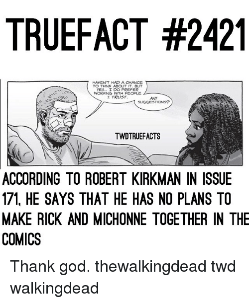 God, Memes, and Comics: TRUEFACT #2421  HAVEN'T HAD A CHANCE  TO THIAK ABCUT IT. BUT  ES... I DO PREFER  I TRUST  SLIGGESTIONS?  TWDTRUEFACTS  ACCORDING TO ROBERT KIRKMAN IN ISSUE  171, HE SAYS THAT HE HAS NO PLANS TO  MAKE RICK AND MICHONNE TOGETHER IN THE  COMICS Thank god. thewalkingdead twd walkingdead