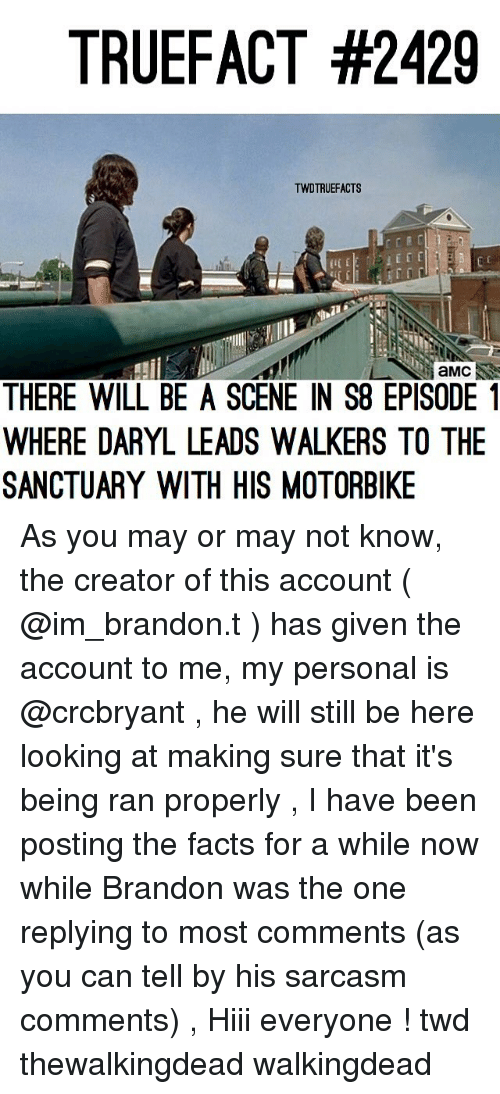 Facts, Memes, and Sarcasm: TRUEFACT #2429  TWDTRUEFACTS  aMC  THERE WILL BE A SCENE IN S8 EPISODE1  WHERE DARYL LEADS WALKERS TO THE  SANCTUARY WITH HIS MOTORBIKE As you may or may not know, the creator of this account ( @im_brandon.t ) has given the account to me, my personal is @crcbryant , he will still be here looking at making sure that it's being ran properly , I have been posting the facts for a while now while Brandon was the one replying to most comments (as you can tell by his sarcasm comments) , Hiii everyone ! twd thewalkingdead walkingdead