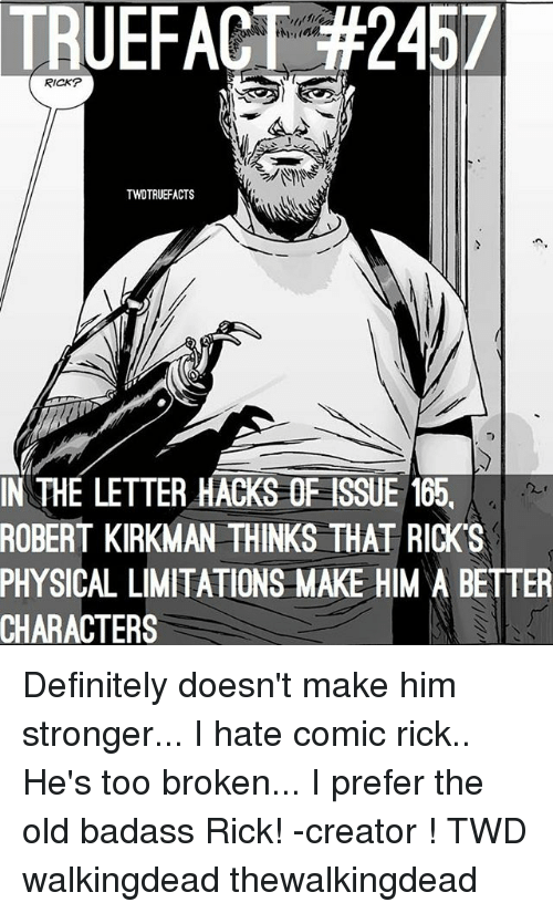 Definitely, Memes, and Badass: TRUEFACT #2467  RICKP  TWOTRUEFACTS  T)  IN THE LETTER HACKS OF ISSUE 165,  ROBERT  KIRKMAN THINKS THAT RICK'S  PHYSICAL  LIMITATIONS MAKE HIM A BETTER  CHARACTERS Definitely doesn't make him stronger... I hate comic rick.. He's too broken... I prefer the old badass Rick! -creator ! TWD walkingdead thewalkingdead