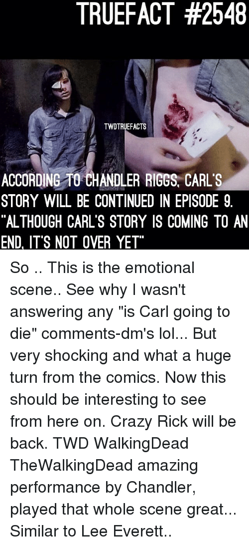 """Crazy, Lol, and Memes: TRUEFACT #2548  TWDTRUEFACTS  ACCORDING TO CHANDLER RIGGS, CARL'S  STORY WILL BE CONTINUED IN EPISODE 9  """"ALTHOUGH CARL'S STORY IS COMING TO AN  END, ITS NOT OVER YET So .. This is the emotional scene.. See why I wasn't answering any """"is Carl going to die"""" comments-dm's lol... But very shocking and what a huge turn from the comics. Now this should be interesting to see from here on. Crazy Rick will be back. TWD WalkingDead TheWalkingDead amazing performance by Chandler, played that whole scene great... Similar to Lee Everett.."""