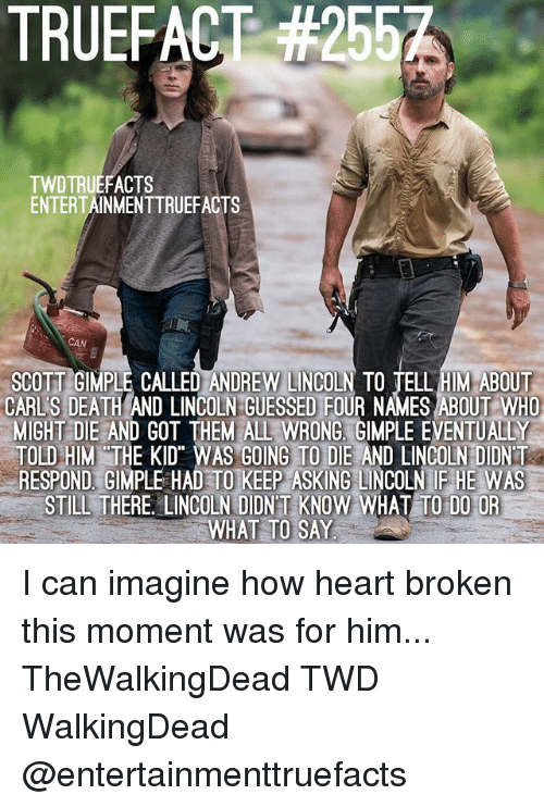 Memes, Death, and Heart: TRUEFACT #2557  TWDTRUEFACTS  ENTERTAINMENTTRUEFACTS  CAN  SCOTT GIMPLE CALLED ANDREW LINCOLN TO TELL HIM ABOUT  CARL'S DEATH AND LINCOLN GUESSED FOUR NAMES ABOUT WHO  MIGHT DIE AND GOT THEM ALL WRONG. GIMPLE EVENTUALLY  OLD HIM THE KID WAS GOING TO DIE AND LINCOLN DIDNT  RESPOND, GIMPLE HAD TO KEEP ASKING LINCOLN IF HE WAS  STILL THERE. LINCOLN DIDNT KNOW WHAT TO DO OR  WHAT TO SAY I can imagine how heart broken this moment was for him... TheWalkingDead TWD WalkingDead @entertainmenttruefacts