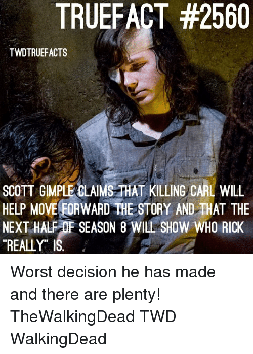 Memes, Help, and 🤖: TRUEFACT #2560  TWDTRUEFACTS  SCOTT GMPLE CLAIMS-THAT KILLING CARL WILL  HELP MOVE EORWARD THE STORY AND THAT THE  NEXT HALF OF SEASON 8 WILL SHOW WHO RICK  REALLY Worst decision he has made and there are plenty! TheWalkingDead TWD WalkingDead