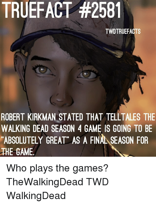 """Memes, The Game, and The Walking Dead: TRUEFACT #2581  TWDTRUEFACTS  ROBERT KIRKMAN STATED THAT TELLTALES THE  WALKING DEAD SEASON 4 GAME IS GOING TO BE  ABSOLUTELY GREAT"""" AS A FINAL SEASON FOR  THE GAME Who plays the games? TheWalkingDead TWD WalkingDead"""