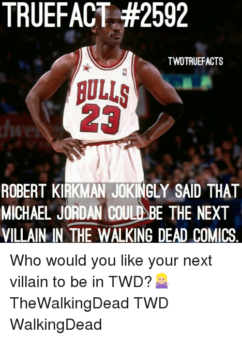 Memes, Michael Jordan, and The Walking Dead: TRUEFACT #2592  TWDTRUEFACTS  23  ROBERT KIRKMAN JOKINGLY SAID THAT  MICHAEL JORDAN COULD BE THE NEXT  VILLAIN IN THE WALKING DEAD COMICS Who would you like your next villain to be in TWD?🤷🏼♀️ TheWalkingDead TWD WalkingDead