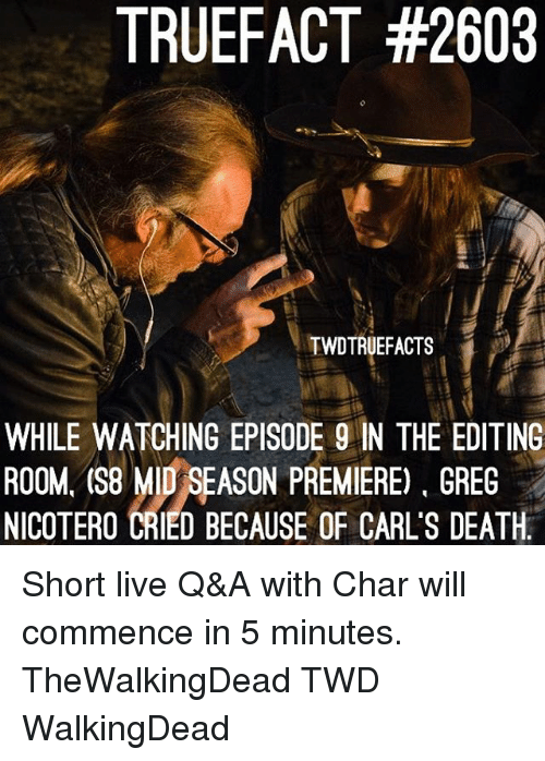 Memes, Death, and Live: TRUEFACT #2603  TWDTRUEFACTS  WHILE WATCHING EPISODE 9 IN THE EDITING  ROOM, (S8 MID SEASON PREMIERE), GREG  NICOTERO CRIED BECAUSE OF CARL'S DEATH. Short live Q&A with Char will commence in 5 minutes. TheWalkingDead TWD WalkingDead