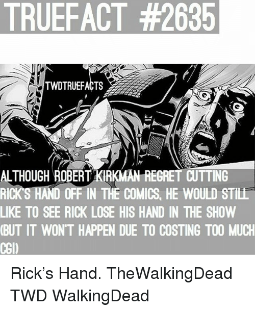Memes, Regret, and Too Much: TRUEFACT #2635  TWDTRUEFACTS  ALTHOUGH ROBERT KIRKMAN REGRET CUTTING  RICKS HAND OFF IN THE COMICS, HE WOULD STILL  LIKE TO SEE RICK LOSE HIS HAND IN THE SHOW  (BUT IT WON'T HAPPEN DUE TO COSTING TOO MUCH  CGI) Rick's Hand. TheWalkingDead TWD WalkingDead