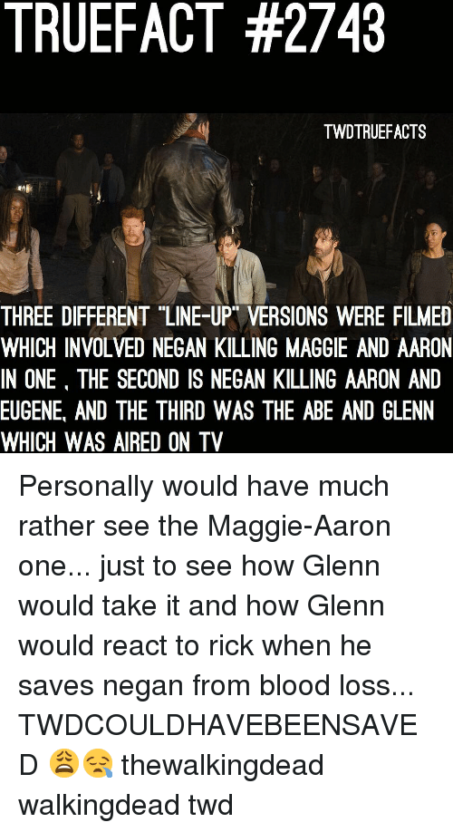 """Memes, Eugene, and 🤖: TRUEFACT #2743  TWDTRUEFACTS  THREE DIFFERENT """"LINE-UP VERSIONS WERE FILMED  WHICH INVOLVED NEGAN KILLING MAGGIE AND AARON  IN ONE, THE SECOND IS NEGAN KILLING AARON AND  EUGENE, AND THE THIRD WAS THE ABE AND GLENN  WHICH WAS AIRED ON TV Personally would have much rather see the Maggie-Aaron one... just to see how Glenn would take it and how Glenn would react to rick when he saves negan from blood loss... TWDCOULDHAVEBEENSAVED 😩😪 thewalkingdead walkingdead twd"""