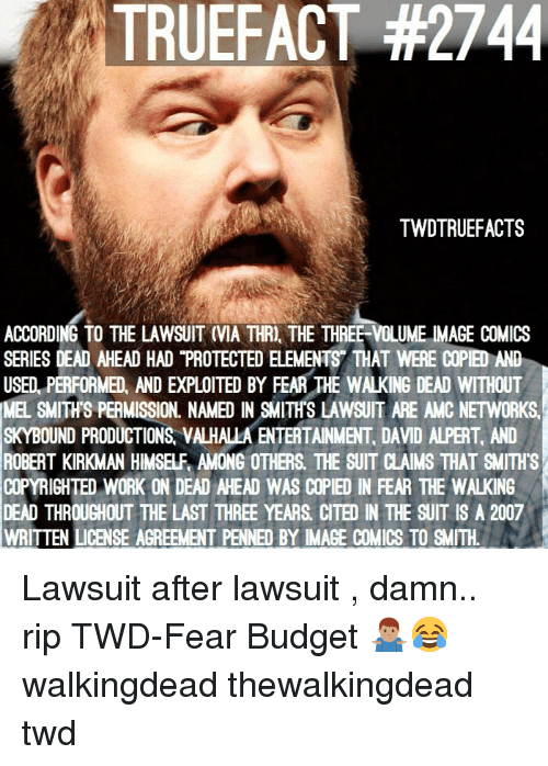 """Memes, The Walking Dead, and Work: TRUEFACT #2744  TWDTRUEFACTS  ACCORDING TO THE LAWSUIT (VIA THRI, THE THREE-VOLUME IMAGE COMICS  SERIES DEAD AHEAD HAD """"PROTECTED ELEMENTS THAT WERE COPIED AND  USED, PERFORMED, AND EXPLOITED BY FEAR THE WALKING DEAD WITHOUT  MEL SMITH'S PERMISSION. NAMED IN SMITH'S LAWSUIT ARE AMC NETWORKS  SKYBOUND PRODUCTIONS VALHALLA ENTERTAINMENT, DAVID ALPERT AND  ROBERT KIRKMAN HIMSELF AMONG OTHERS. THE SUIT CLAIMS THAT SMITH'S  COPYRIGHTED WORK ON DEAD AHEAD WAS COPIED IN FEAR THE WALKING  DEAD THROUGHOUT THE LAST THREE YEARS CITED IN THE SUIT IS A 2007  WRITTEN LICENSE AGREEMENT PENNED BY IMAGE COMICS TO SMITH Lawsuit after lawsuit , damn.. rip TWD-Fear Budget 🤷🏽♂️😂 walkingdead thewalkingdead twd"""