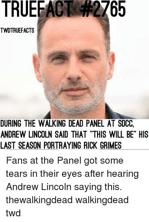 """Memes, The Walking Dead, and Lincoln: TRUEFACT  2765  TWDTRUEFACTS  DURING THE WALKING DEAD PANEL AT SDCC,  ANDREW LINCOLN SAID THAT """"THIS WILL BE"""" HIS  LAST SEASON PORTRAYING RICK GRIMES Fans at the Panel got some tears in their eyes after hearing Andrew Lincoln saying this. thewalkingdead walkingdead twd"""