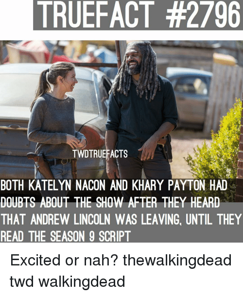 Memes, Lincoln, and Andrew Lincoln: TRUEFACT #2796  TWDTRUEFACTS  BOTH KATELYN NACON AND KHARY PAYTON HAD  DOUBTS ABOUT THE SHOW AFTER THEY HEARD  THAT ANDREW LINCOLN WAS LEAVING, UNTIL THEY  READ THE SEASON 9 SCRIPT Excited or nah? thewalkingdead twd walkingdead