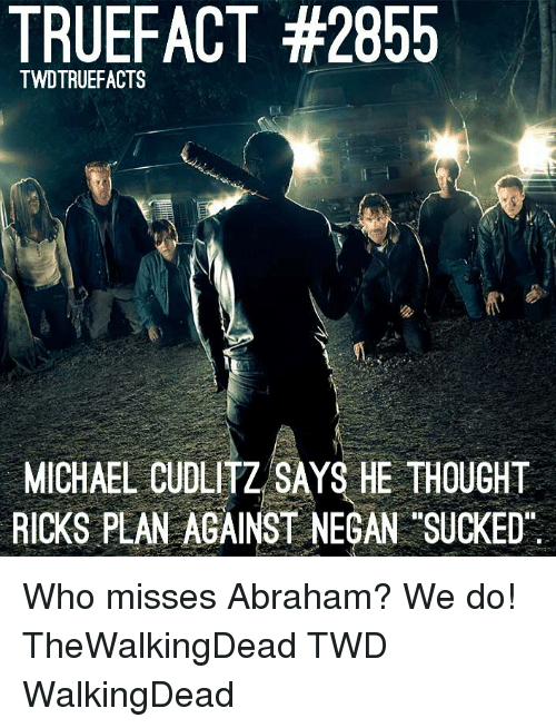 Memes, Abraham, and Michael: TRUEFACT #2855  TWDTRUEFACTS  MICHAEL CUDLİTZSAYS HE THOUGHT  RICKS PLAN AGAINST NEGAN SUCKED Who misses Abraham? We do! TheWalkingDead TWD WalkingDead