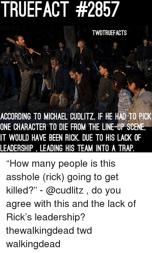 "Memes, Trap, and Michael: TRUEFACT #2857  TWDTRUEFACTS  ACCORDING TO MICHAEL CUDLITZ, IF HE HAD TO PICK  ONE CHARACTER TO DIE FROM THE LINE-UP SCENE  IT WOULD HAVE BEEN RICK. DUE TO HIS LACK OF  LEADERSHIP, LEADING HIS TEAM INTO A TRAP ""How many people is this asshole (rick) going to get killed?"" - @cudlitz , do you agree with this and the lack of Rick's leadership? thewalkingdead twd walkingdead"
